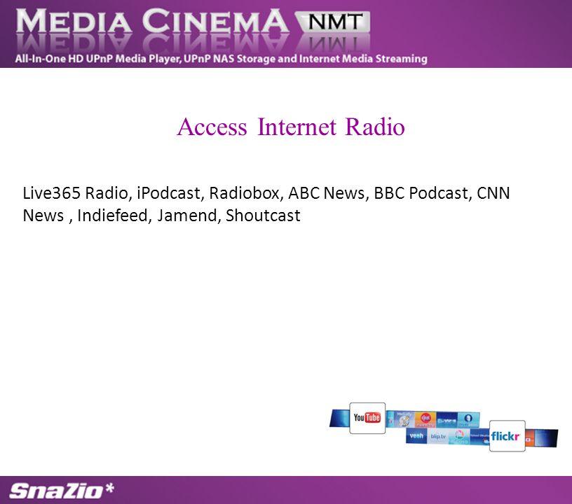 Live365 Radio, iPodcast, Radiobox, ABC News, BBC Podcast, CNN News, Indiefeed, Jamend, Shoutcast Access Internet Radio