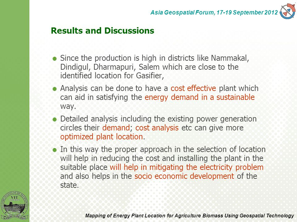  Since the production is high in districts like Nammakal, Dindigul, Dharmapuri, Salem which are close to the identified location for Gasifier,  Analysis can be done to have a cost effective plant which can aid in satisfying the energy demand in a sustainable way.
