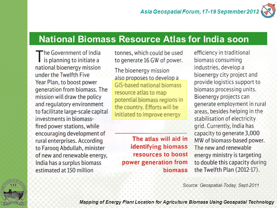 National Biomass Resource Atlas for India soon Source: Geospatial-Today, Sept-2011 Asia Geospatial Forum, 17-19 September 2012 Mapping of Energy Plant Location for Agriculture Biomass Using Geospatial Technology