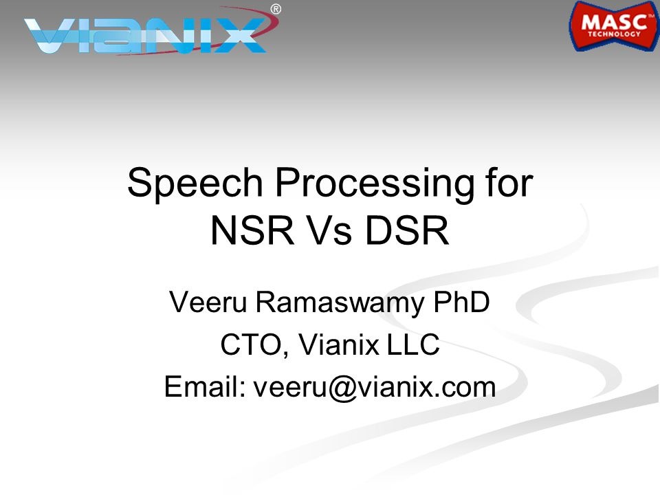 Speech Processing for NSR Vs DSR Veeru Ramaswamy PhD CTO, Vianix LLC Email: veeru@vianix.com