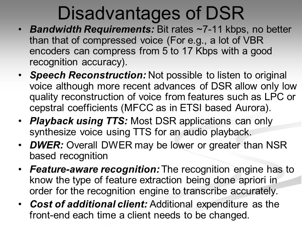 Disadvantages of DSR Bandwidth Requirements: Bit rates ~7-11 kbps, no better than that of compressed voice (For e.g., a lot of VBR encoders can compress from 5 to 17 Kbps with a good recognition accuracy).