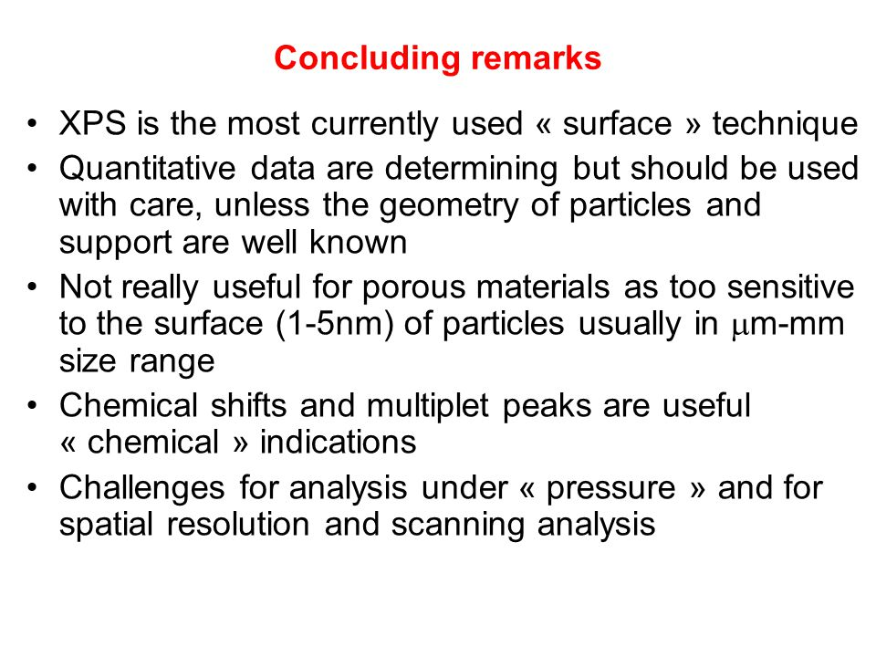 Concluding remarks XPS is the most currently used « surface » technique Quantitative data are determining but should be used with care, unless the geometry of particles and support are well known Not really useful for porous materials as too sensitive to the surface (1-5nm) of particles usually in  m-mm size range Chemical shifts and multiplet peaks are useful « chemical » indications Challenges for analysis under « pressure » and for spatial resolution and scanning analysis