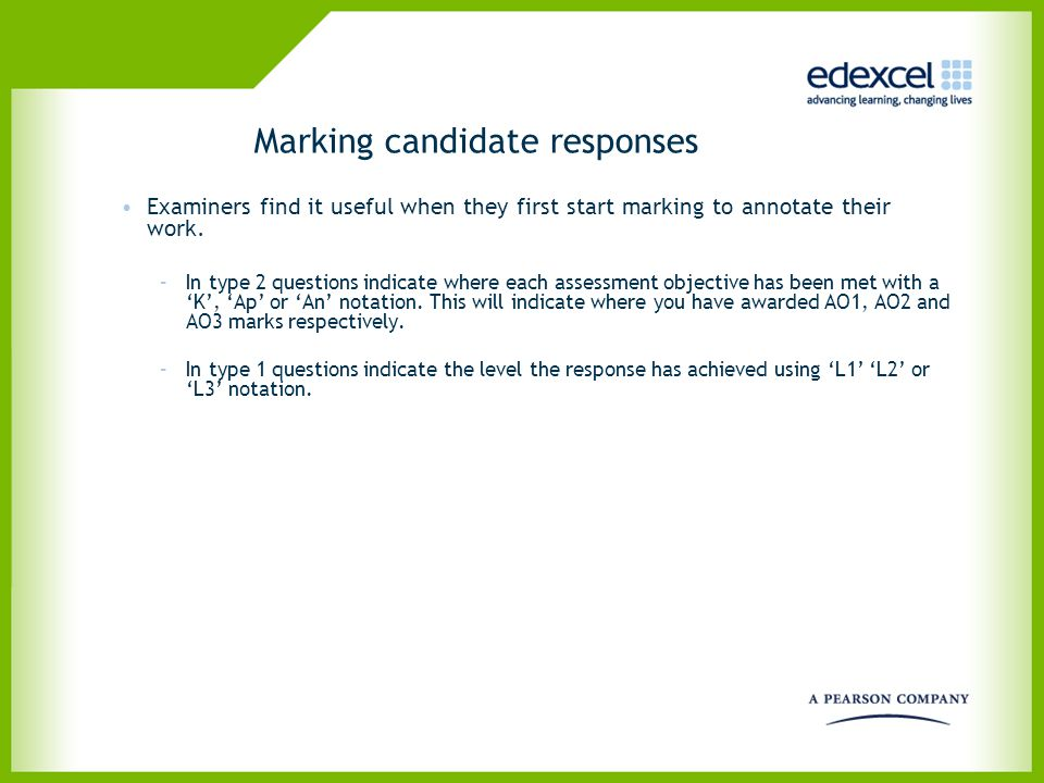 Marking candidate responses Examiners find it useful when they first start marking to annotate their work. –In type 2 questions indicate where each as