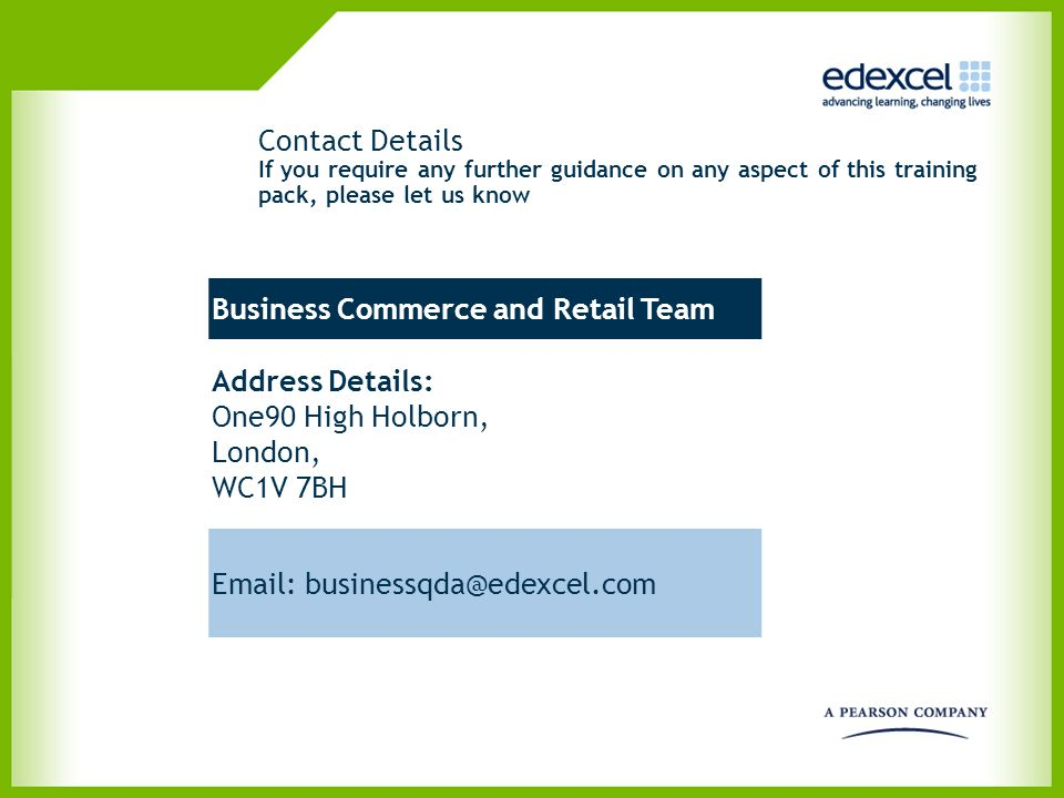 Contact Details If you require any further guidance on any aspect of this training pack, please let us know Business Commerce and Retail Team Address