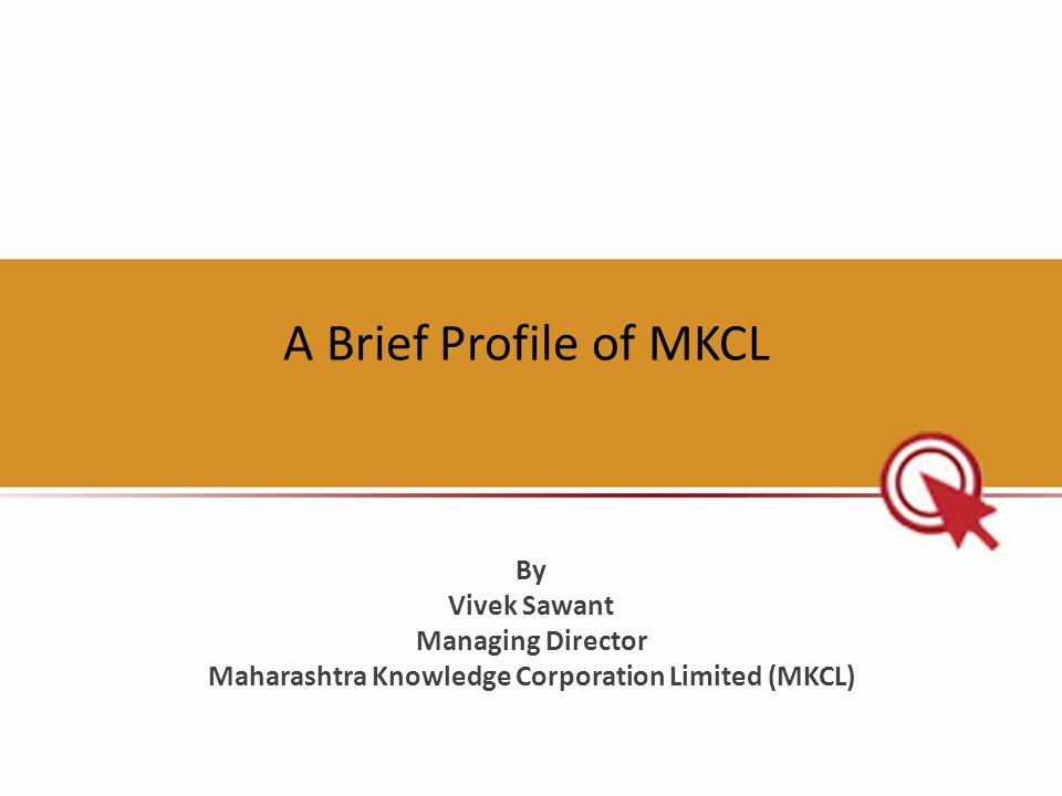 A Brief Profile of MKCL By Vivek Sawant Managing Director Maharashtra Knowledge Corporation Limited (MKCL)