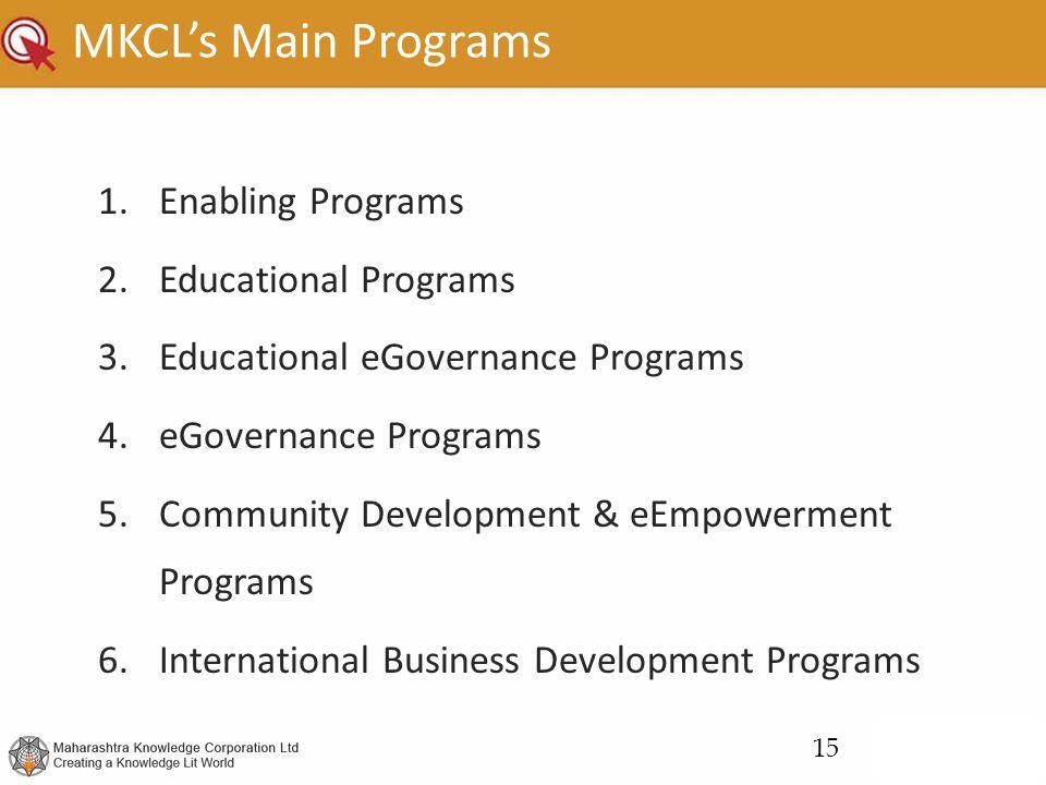 MKCL's Main Programs 1.Enabling Programs 2.Educational Programs 3.Educational eGovernance Programs 4.eGovernance Programs 5.Community Development & eEmpowerment Programs 6.International Business Development Programs 15