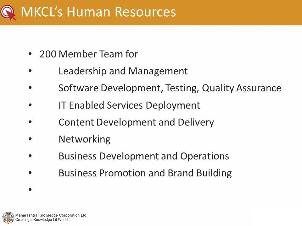 MKCL's Human Resources 200 Member Team for Leadership and Management Software Development, Testing, Quality Assurance IT Enabled Services Deployment Content Development and Delivery Networking Business Development and Operations Business Promotion and Brand Building
