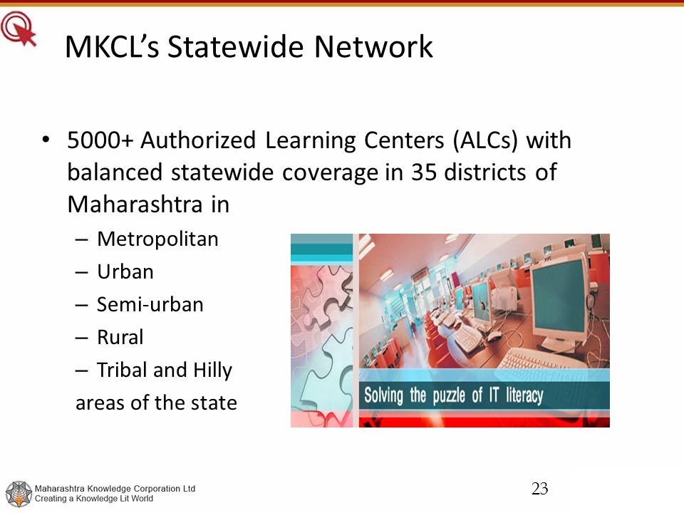 MKCL's Statewide Network 5000+ Authorized Learning Centers (ALCs) with balanced statewide coverage in 35 districts of Maharashtra in – Metropolitan – Urban – Semi-urban – Rural – Tribal and Hilly areas of the state 23