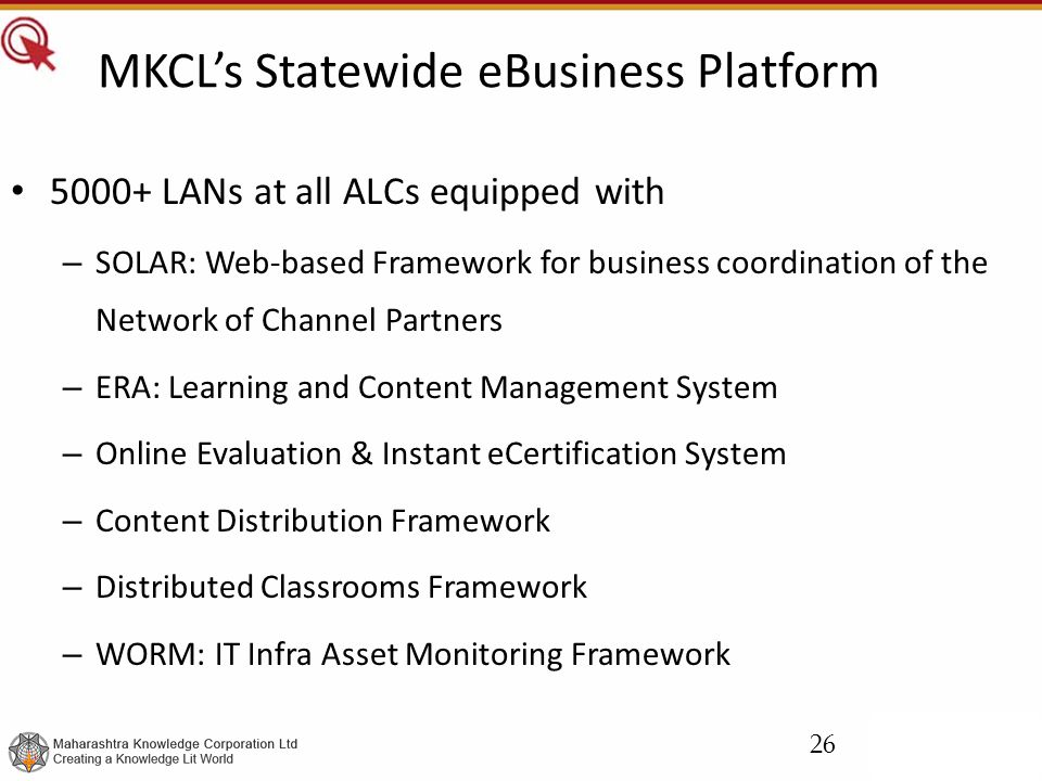 MKCL's Statewide eBusiness Platform 5000+ LANs at all ALCs equipped with – SOLAR: Web-based Framework for business coordination of the Network of Channel Partners – ERA: Learning and Content Management System – Online Evaluation & Instant eCertification System – Content Distribution Framework – Distributed Classrooms Framework – WORM: IT Infra Asset Monitoring Framework 26
