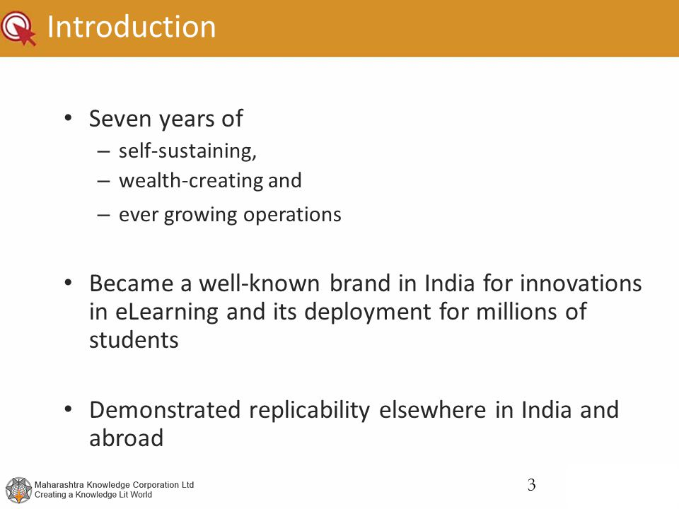 Introduction Seven years of – self-sustaining, – wealth-creating and – ever growing operations Became a well-known brand in India for innovations in eLearning and its deployment for millions of students Demonstrated replicability elsewhere in India and abroad 3