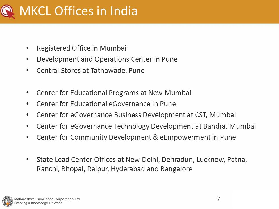 MKCL Offices in India Registered Office in Mumbai Development and Operations Center in Pune Central Stores at Tathawade, Pune Center for Educational Programs at New Mumbai Center for Educational eGovernance in Pune Center for eGovernance Business Development at CST, Mumbai Center for eGovernance Technology Development at Bandra, Mumbai Center for Community Development & eEmpowerment in Pune State Lead Center Offices at New Delhi, Dehradun, Lucknow, Patna, Ranchi, Bhopal, Raipur, Hyderabad and Bangalore 7