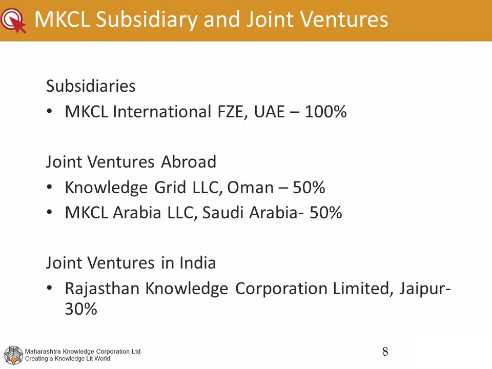 MKCL Subsidiary and Joint Ventures Subsidiaries MKCL International FZE, UAE – 100% Joint Ventures Abroad Knowledge Grid LLC, Oman – 50% MKCL Arabia LLC, Saudi Arabia- 50% Joint Ventures in India Rajasthan Knowledge Corporation Limited, Jaipur- 30% 8