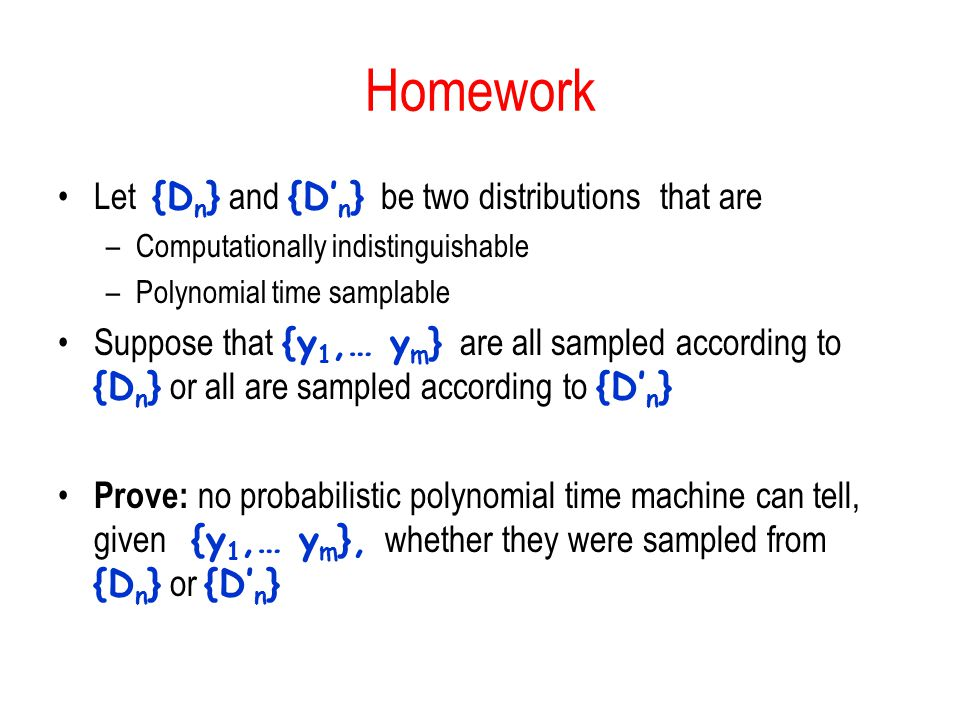 Homework Let {D n } and {D' n } be two distributions that are –Computationally indistinguishable –Polynomial time samplable Suppose that {y 1,… y m } are all sampled according to {D n } or all are sampled according to {D' n } Prove: no probabilistic polynomial time machine can tell, given {y 1,… y m }, whether they were sampled from {D n } or {D' n }