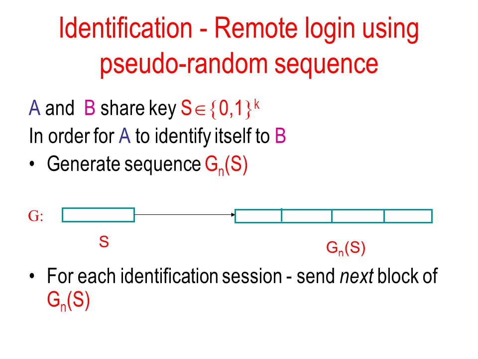 Identification - Remote login using pseudo-random sequence A and B share key S  0,1  k In order for A to identify itself to B Generate sequence G n (S) For each identification session - send next block of G n (S) G: G n (S) S