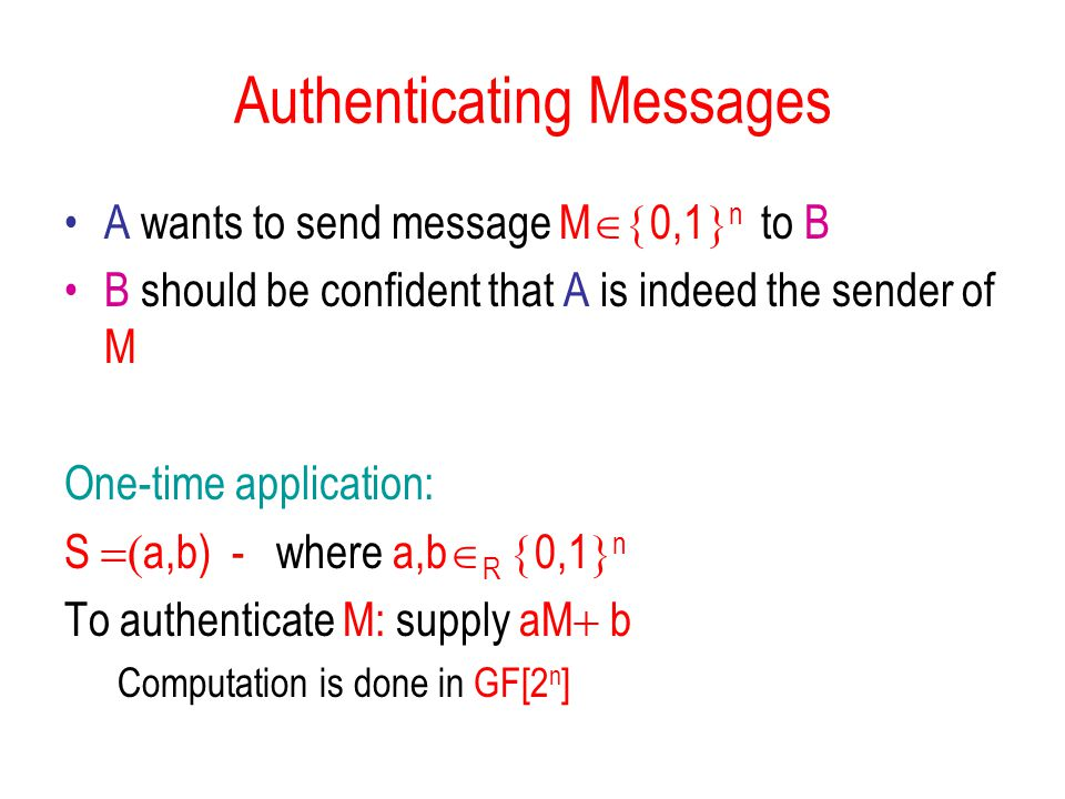 Authenticating Messages A wants to send message M  0,1  n to B B should be confident that A is indeed the sender of M One-time application: S  a,b) - where a,b  R  0,1  n To authenticate M: supply aM  b Computation is done in GF[2 n ]