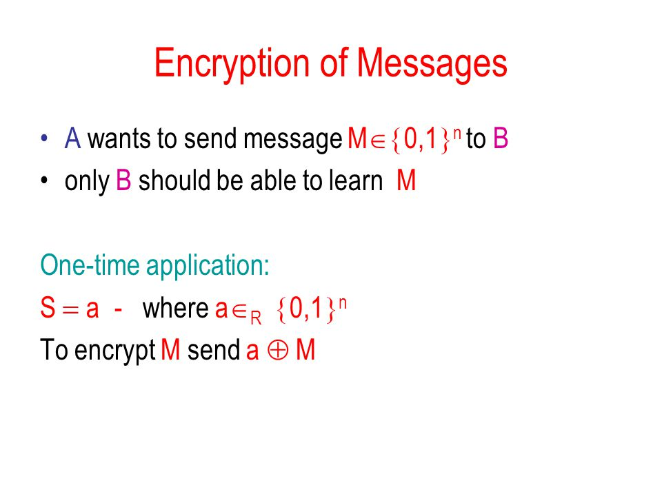 Encryption of Messages A wants to send message M  0,1  n to B only B should be able to learn M One-time application: S  a  - where a  R  0,1  n To encrypt M send a  M