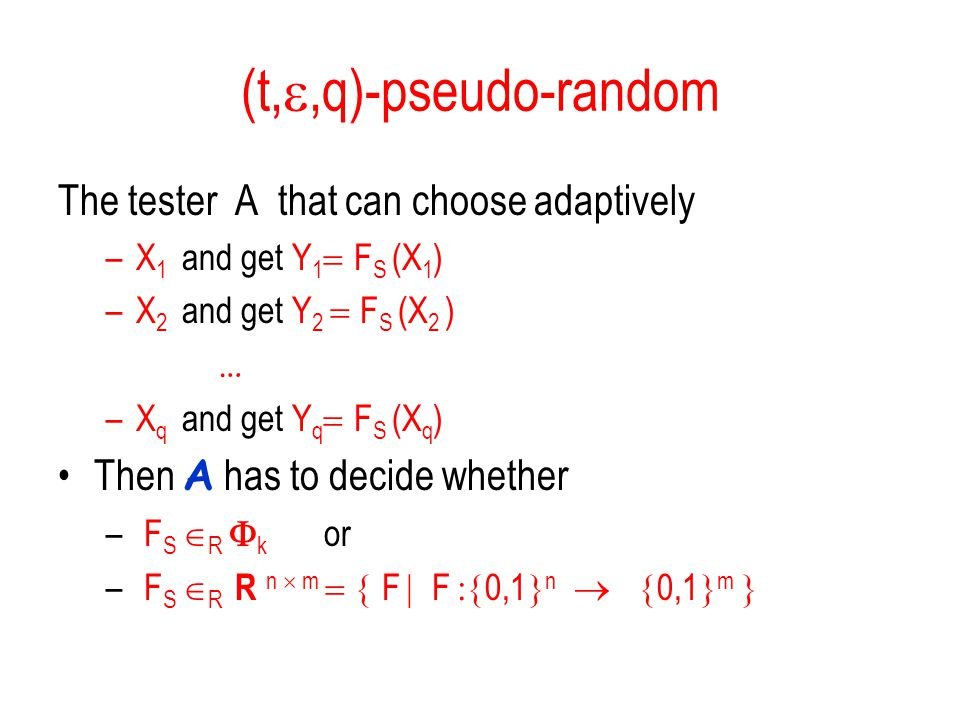 (t, ,q)-pseudo-random The tester A that can choose adaptively –X 1 and get Y 1  F S (X 1 ) –X 2 and get Y 2  F S (X 2 )  … –X q and get Y q  F S (X q ) Then A has to decide whether – F S  R  k  or – F S  R R n  m  F  F  0,1  n  0,1  m 