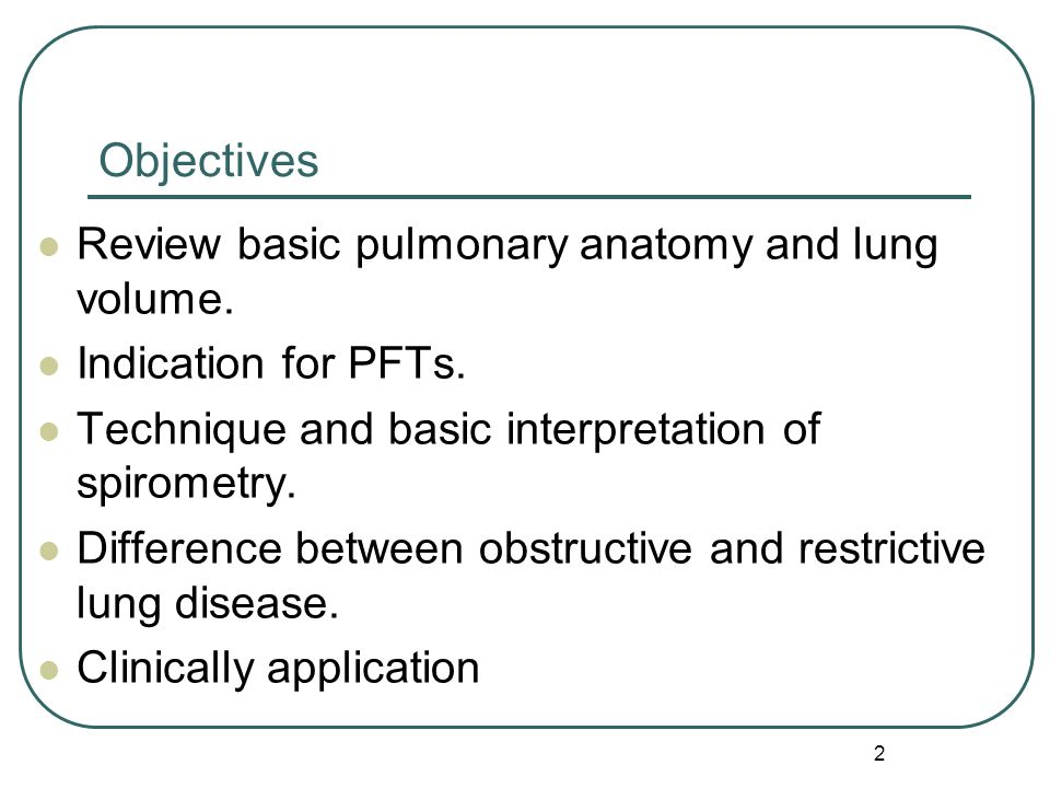 2 Objectives Review basic pulmonary anatomy and lung volume. Indication for PFTs. Technique and basic interpretation of spirometry. Difference between