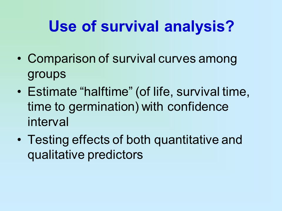 """Use of survival analysis? Comparison of survival curves among groups Estimate """"halftime"""" (of life, survival time, time to germination) with confidence"""
