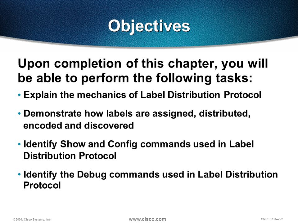 © 2000, Cisco Systems, Inc. www.cisco.com CMPLS 1.0—3-2 Objectives Upon completion of this chapter, you will be able to perform the following tasks: E
