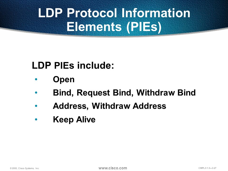 © 2000, Cisco Systems, Inc. www.cisco.com CMPLS 1.0—3-27 LDP Protocol Information Elements (PIEs) LDP PIE s include: Open Bind, Request Bind, Withdraw