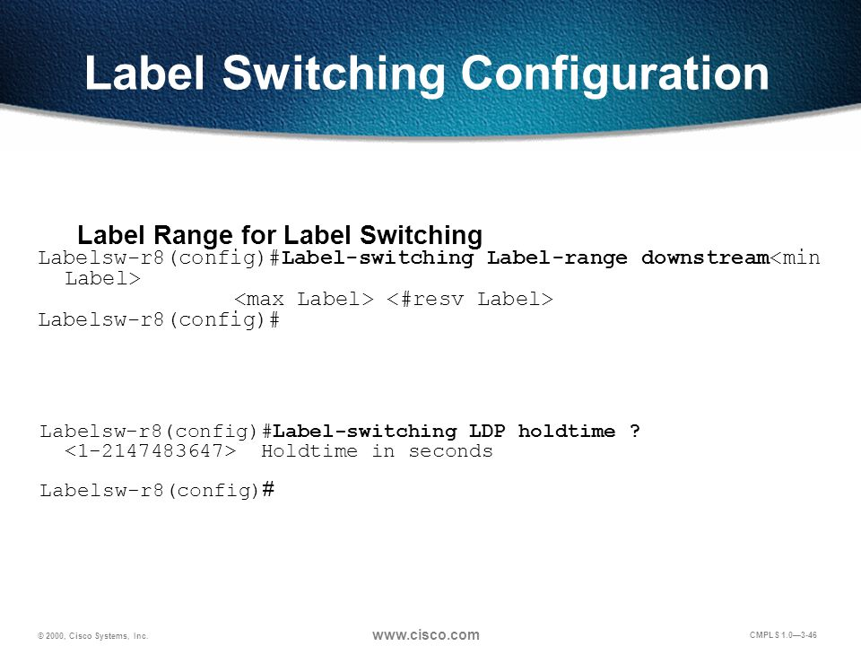 © 2000, Cisco Systems, Inc. www.cisco.com CMPLS 1.0—3-46 LDP Session Hold Time Labelsw-r8(config)#Label-switching LDP holdtime ? Holdtime in seconds L