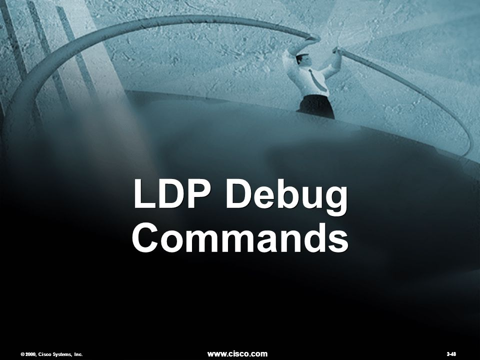 © 2000, Cisco Systems, Inc. www.cisco.com 2-48 LDP Debug Commands © 1999, Cisco Systems, Inc.