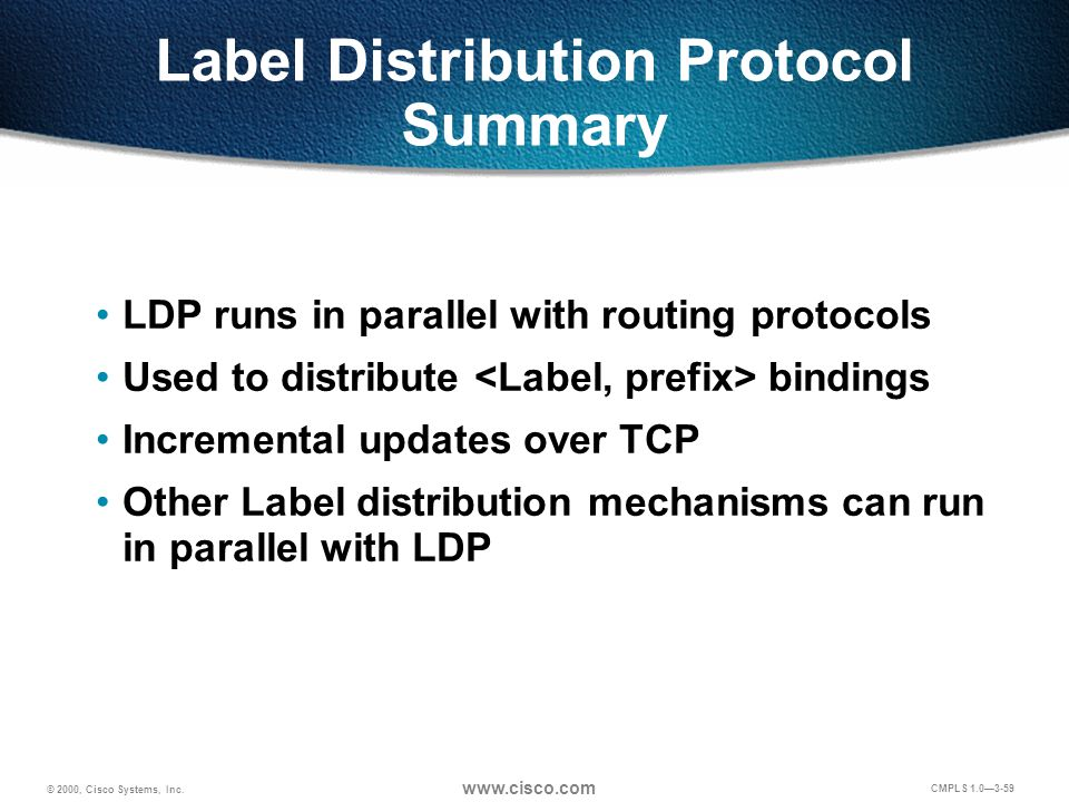 © 2000, Cisco Systems, Inc. www.cisco.com CMPLS 1.0—3-59 Label Distribution Protocol Summary LDP runs in parallel with routing protocols Used to distr