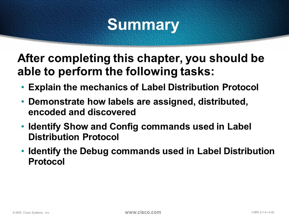 © 2000, Cisco Systems, Inc. www.cisco.com CMPLS 1.0—3-60 Summary After completing this chapter, you should be able to perform the following tasks: Exp