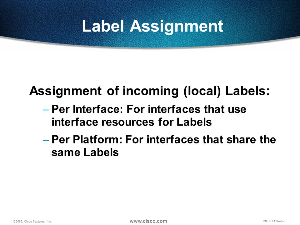 © 2000, Cisco Systems, Inc. www.cisco.com CMPLS 1.0—3-7 Label Assignment Assignment of incoming (local) Labels: –Per Interface: For interfaces that us