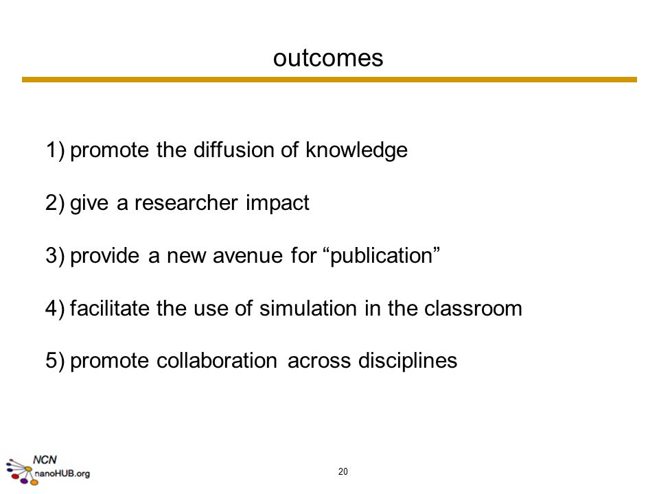 20 outcomes 1)promote the diffusion of knowledge 2)give a researcher impact 3)provide a new avenue for publication 4)facilitate the use of simulation in the classroom 5)promote collaboration across disciplines
