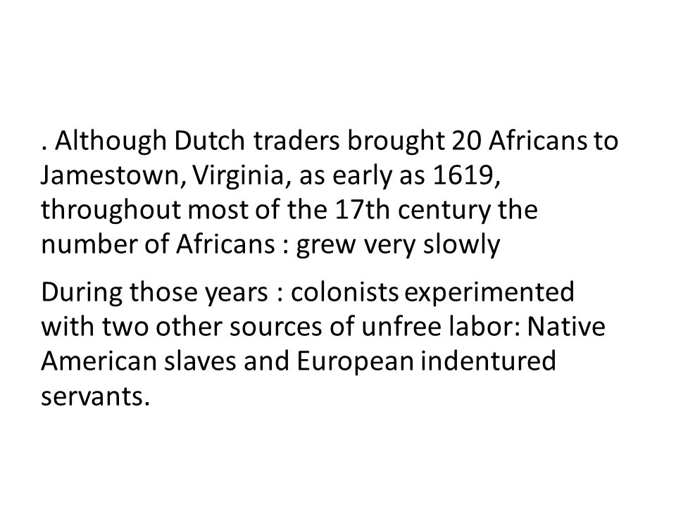 . Although Dutch traders brought 20 Africans to Jamestown, Virginia, as early as 1619, throughout most of the 17th century the number of Africans : grew very slowly During those years : colonists experimented with two other sources of unfree labor: Native American slaves and European indentured servants.