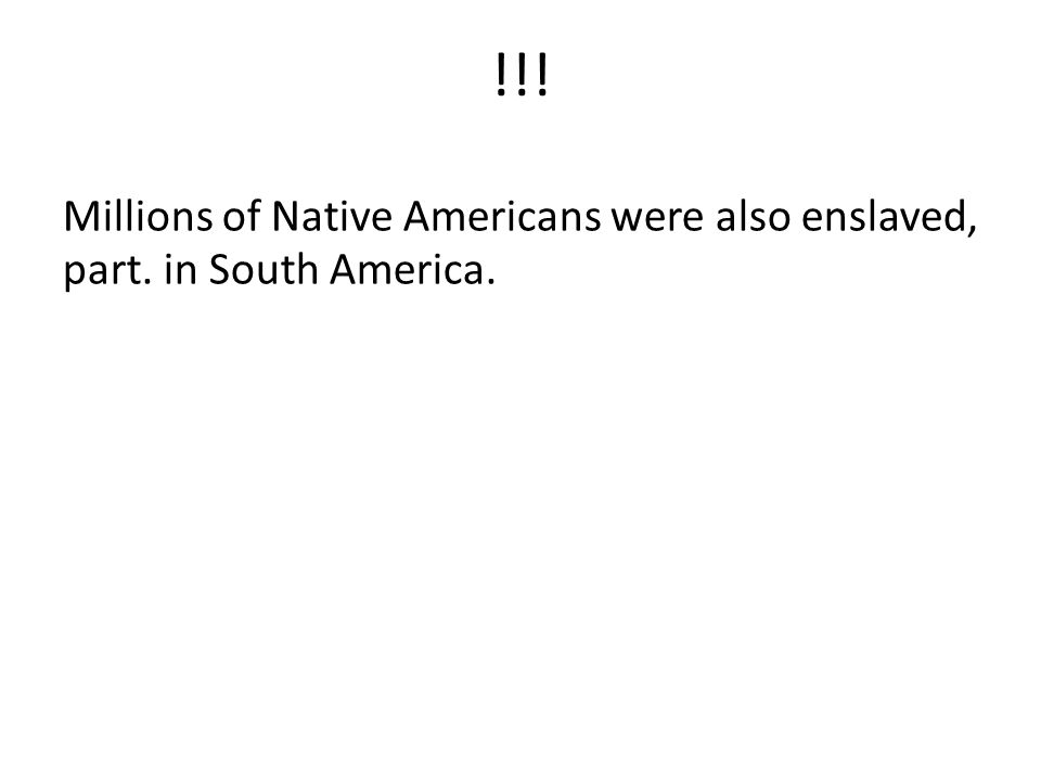 !!! Millions of Native Americans were also enslaved, part. in South America.