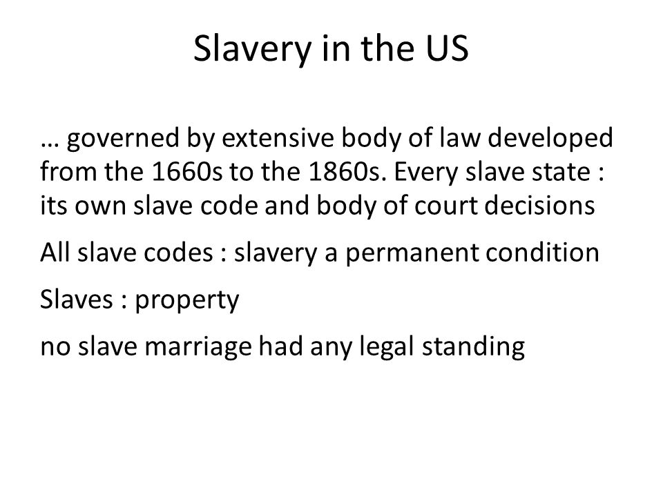 Slavery in the US … governed by extensive body of law developed from the 1660s to the 1860s.
