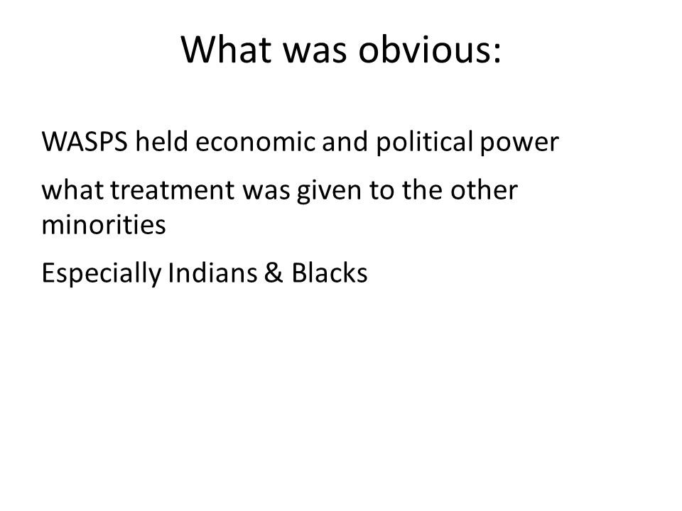 What was obvious: WASPS held economic and political power what treatment was given to the other minorities Especially Indians & Blacks