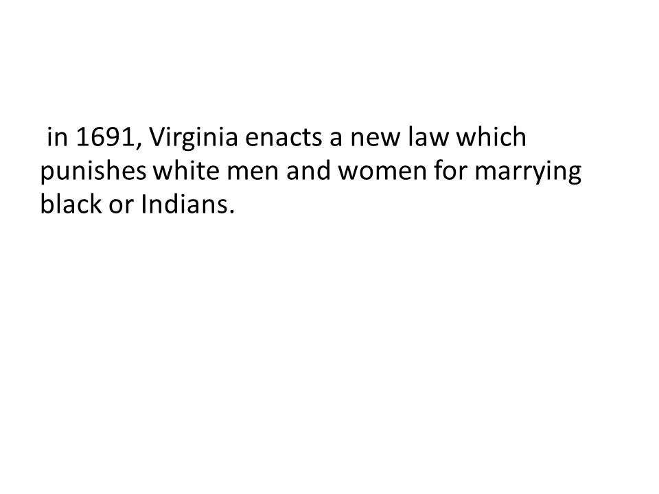in 1691, Virginia enacts a new law which punishes white men and women for marrying black or Indians.