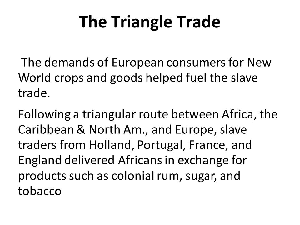 The Triangle Trade The demands of European consumers for New World crops and goods helped fuel the slave trade.