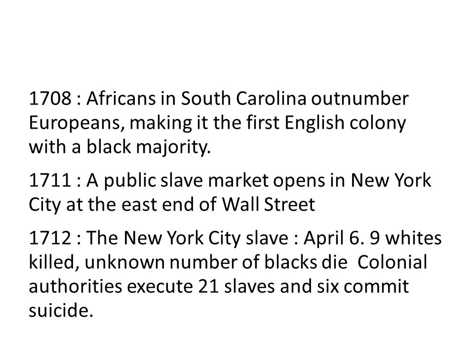 1708 : Africans in South Carolina outnumber Europeans, making it the first English colony with a black majority.