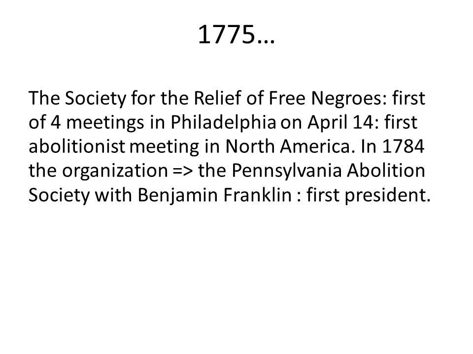 1775… The Society for the Relief of Free Negroes: first of 4 meetings in Philadelphia on April 14: first abolitionist meeting in North America.