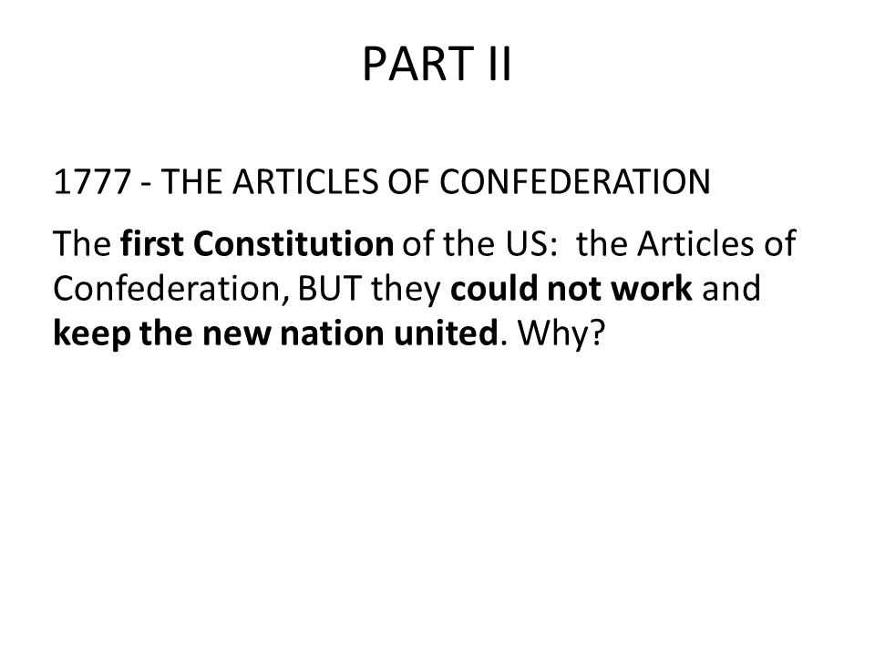 PART II THE ARTICLES OF CONFEDERATION The first Constitution of the US: the Articles of Confederation, BUT they could not work and keep the new nation united.