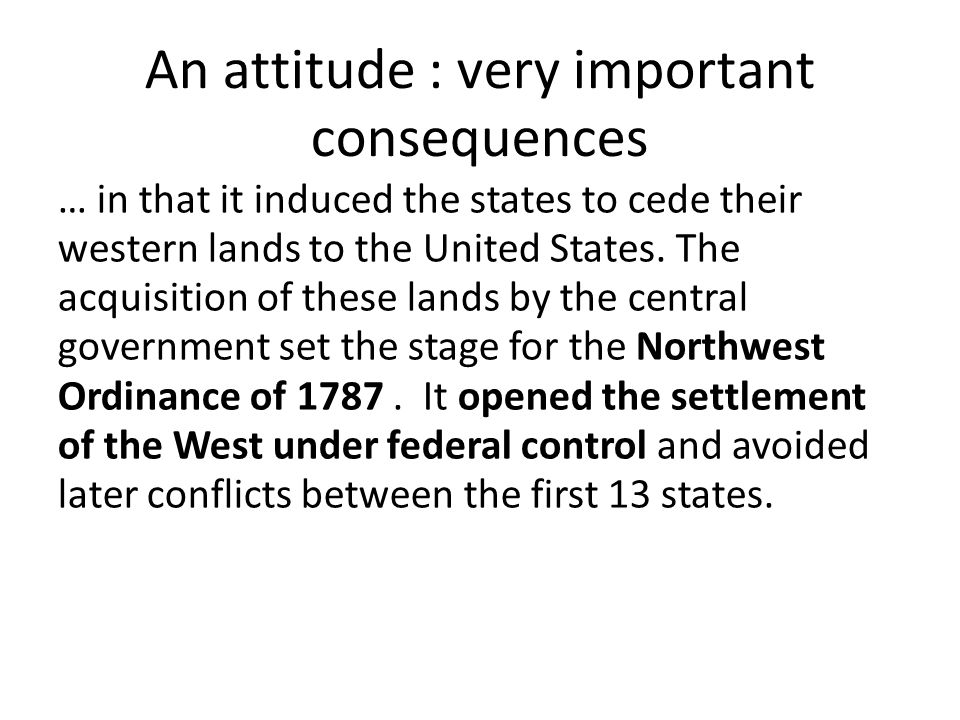 An attitude : very important consequences … in that it induced the states to cede their western lands to the United States.