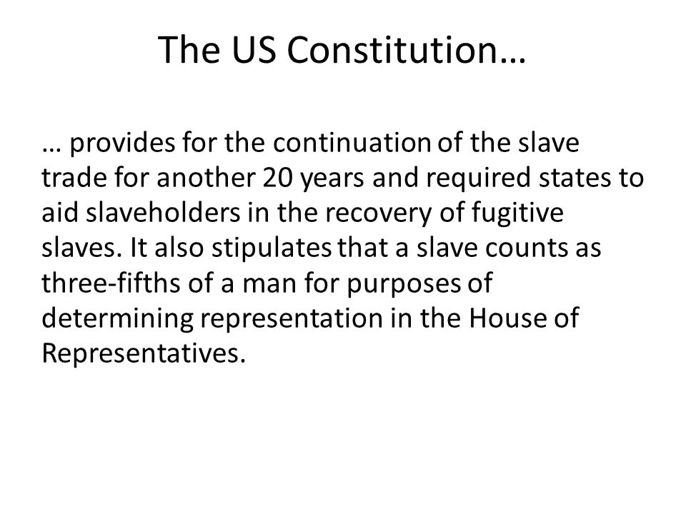 The US Constitution… … provides for the continuation of the slave trade for another 20 years and required states to aid slaveholders in the recovery of fugitive slaves.