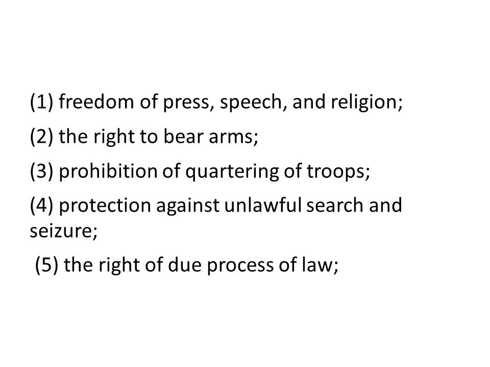 (1) freedom of press, speech, and religion; (2) the right to bear arms; (3) prohibition of quartering of troops; (4) protection against unlawful search and seizure; (5) the right of due process of law;