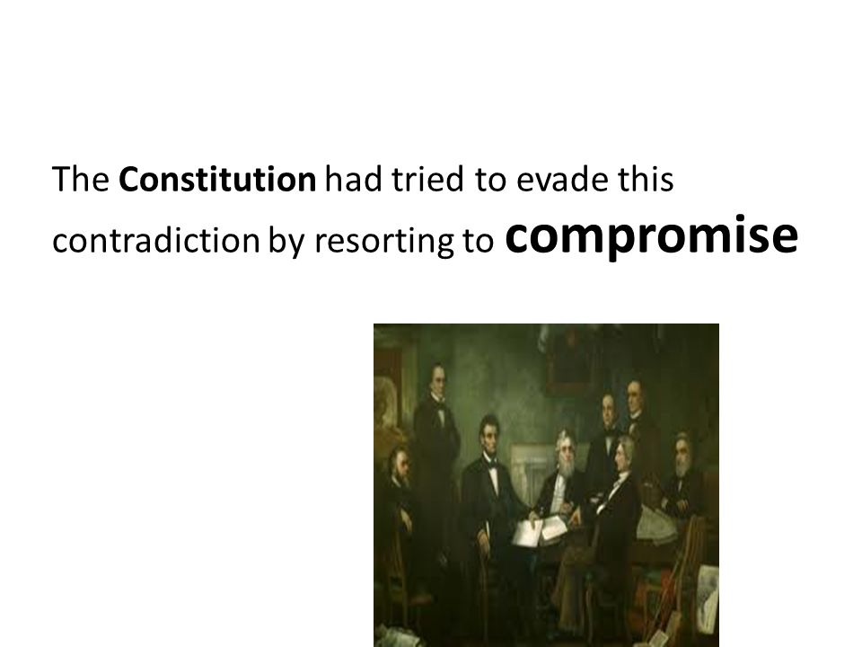 The Constitution had tried to evade this contradiction by resorting to compromise