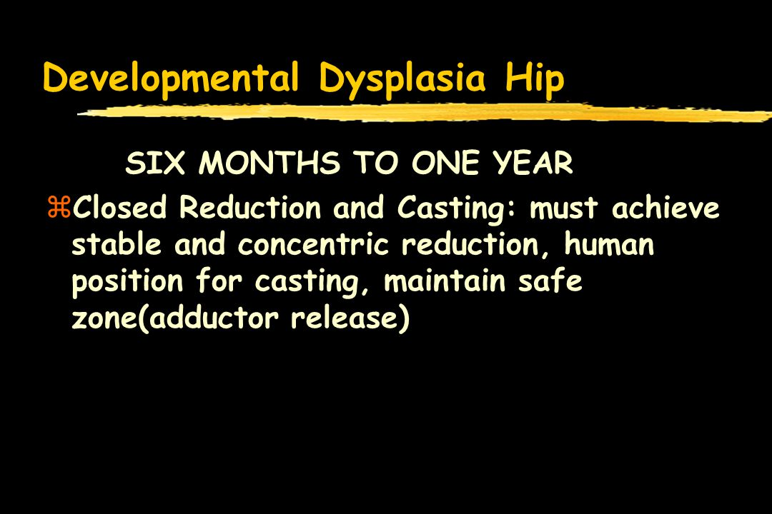 Developmental Dysplasia Hip SIX MONTHS TO ONE YEAR zClosed Reduction and Casting: must achieve stable and concentric reduction, human position for casting, maintain safe zone(adductor release)