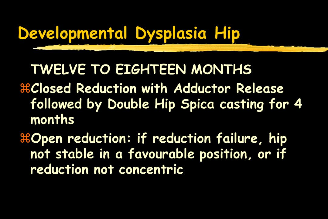 Developmental Dysplasia Hip TWELVE TO EIGHTEEN MONTHS zClosed Reduction with Adductor Release followed by Double Hip Spica casting for 4 months zOpen reduction: if reduction failure, hip not stable in a favourable position, or if reduction not concentric