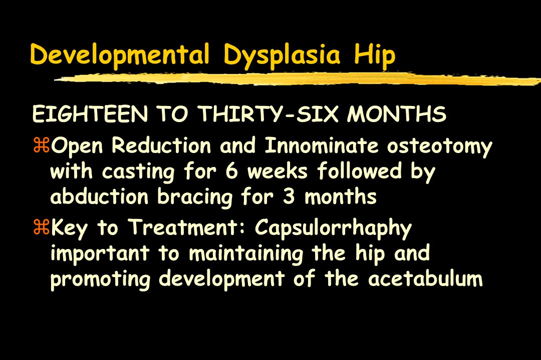 Developmental Dysplasia Hip EIGHTEEN TO THIRTY-SIX MONTHS zOpen Reduction and Innominate osteotomy with casting for 6 weeks followed by abduction bracing for 3 months zKey to Treatment: Capsulorrhaphy important to maintaining the hip and promoting development of the acetabulum