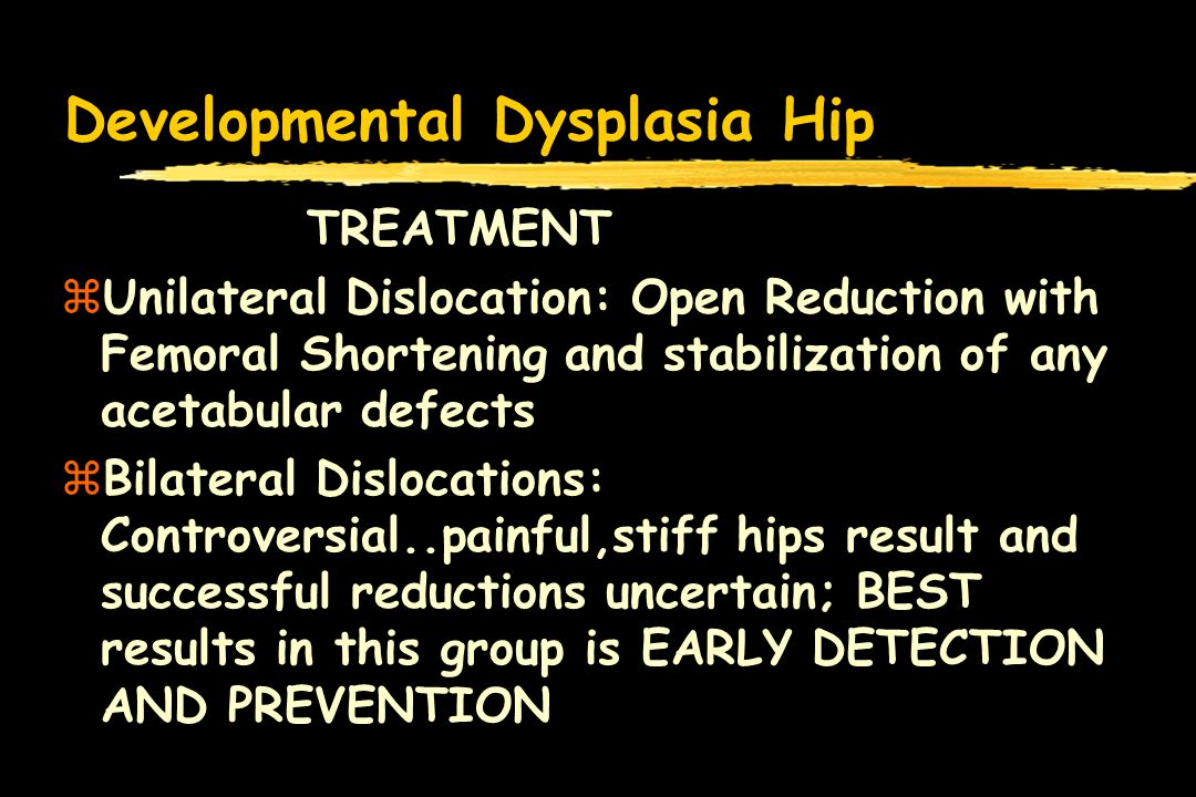 Developmental Dysplasia Hip TREATMENT zUnilateral Dislocation: Open Reduction with Femoral Shortening and stabilization of any acetabular defects zBilateral Dislocations: Controversial..painful,stiff hips result and successful reductions uncertain; BEST results in this group is EARLY DETECTION AND PREVENTION