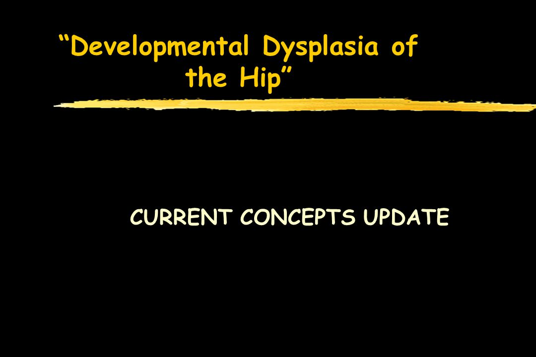Developmental Dysplasia of the Hip CURRENT CONCEPTS UPDATE