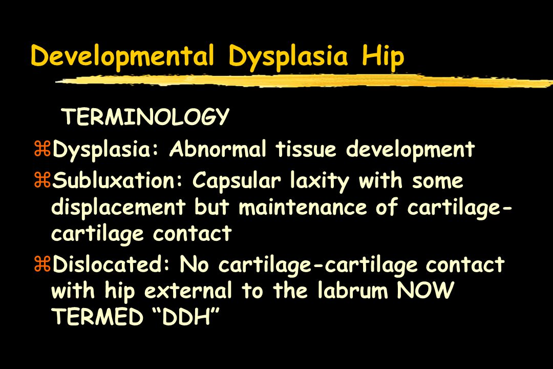 Developmental Dysplasia Hip TERMINOLOGY zDysplasia: Abnormal tissue development zSubluxation: Capsular laxity with some displacement but maintenance of cartilage- cartilage contact zDislocated: No cartilage-cartilage contact with hip external to the labrum NOW TERMED DDH